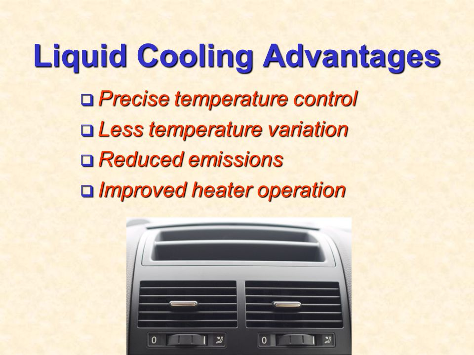 Liquid Cooling Advantages  Precise temperature control  Less temperature variation  Reduced emissions  Improved heater operation