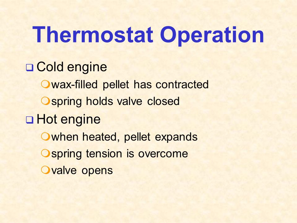 Thermostat Operation  Cold engine  wax-filled pellet has contracted  spring holds valve closed  Hot engine  when heated, pellet expands  spring