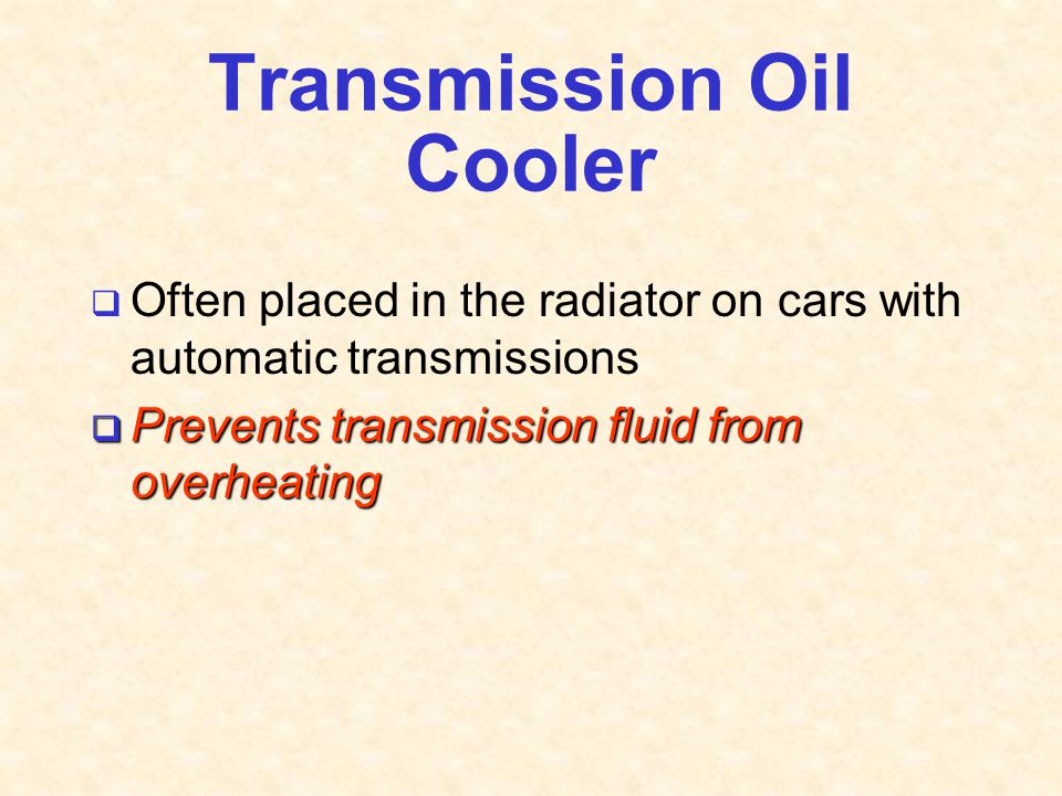 Transmission Oil Cooler  Often placed in the radiator on cars with automatic transmissions  Prevents transmission fluid from overheating