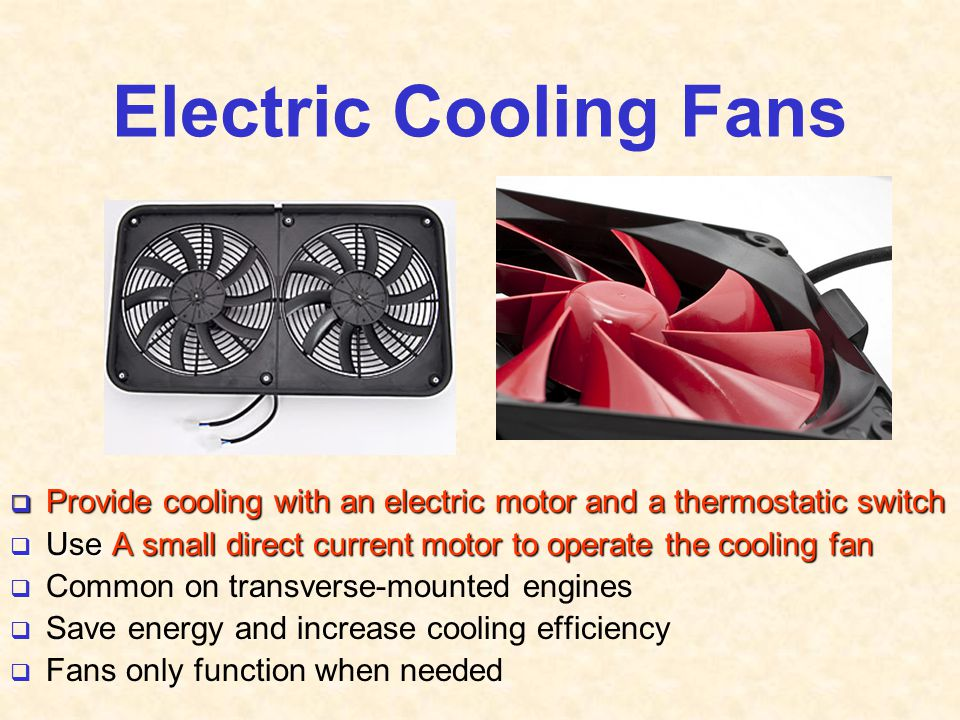 Electric Cooling Fans  Provide cooling with an electric motor and a thermostatic switch  Use A small direct current motor to operate the cooling fan