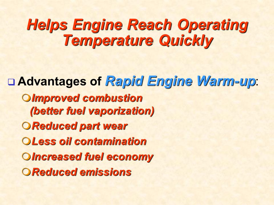 Helps Engine Reach Operating Temperature Quickly Rapid Engine Warm-up  Advantages of Rapid Engine Warm-up :  Improved combustion (better fuel vapori