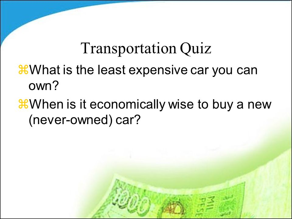 Transportation Quiz zWhat is the least expensive car you can own.