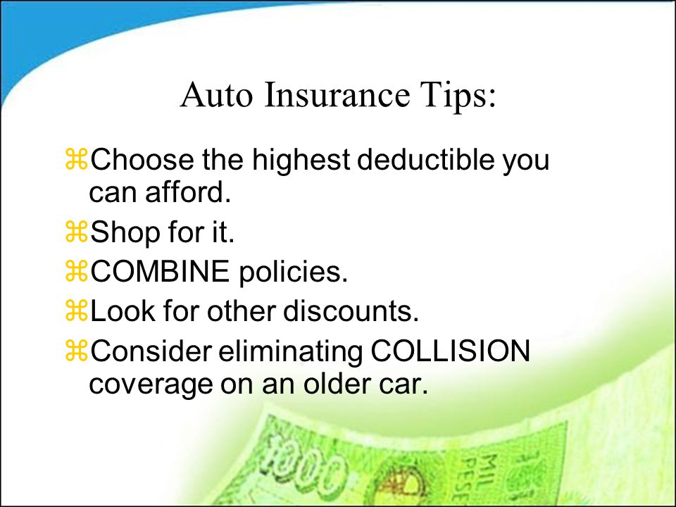 Auto Insurance Tips: zChoose the highest deductible you can afford.