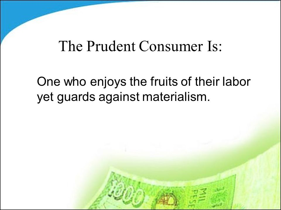 The Prudent Consumer Is: One who enjoys the fruits of their labor yet guards against materialism.