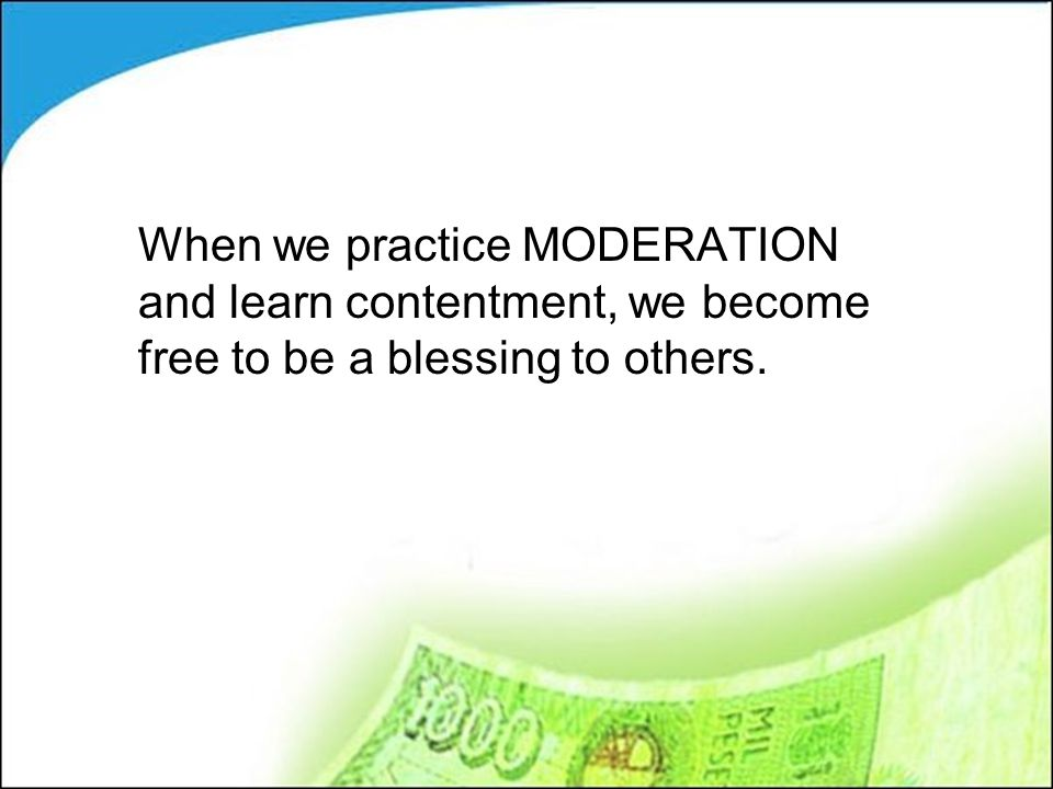When we practice MODERATION and learn contentment, we become free to be a blessing to others.