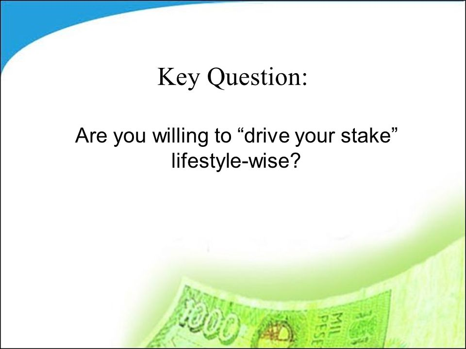 Key Question: Are you willing to drive your stake lifestyle-wise