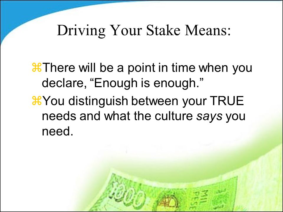 Driving Your Stake Means: zThere will be a point in time when you declare, Enough is enough. zYou distinguish between your TRUE needs and what the culture says you need.