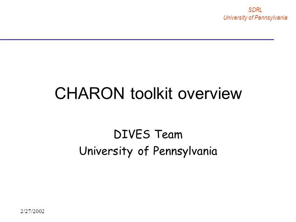 SDRL University of Pennsylvania 2/27/2002 CHARON toolkit overview DIVES Team University of Pennsylvania