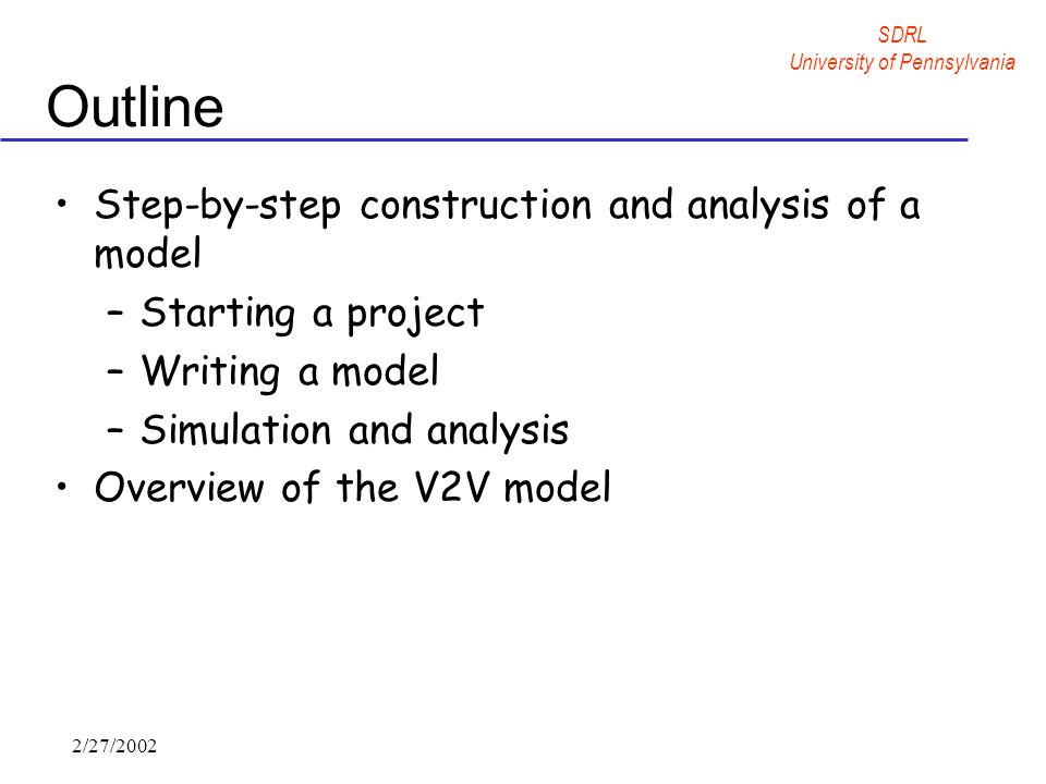SDRL University of Pennsylvania 2/27/2002 Outline Step-by-step construction and analysis of a model –Starting a project –Writing a model –Simulation and analysis Overview of the V2V model