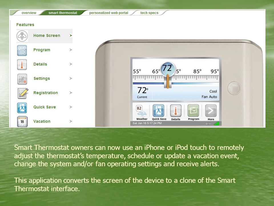 Smart Thermostat owners can now use an iPhone or iPod touch to remotely adjust the thermostat's temperature, schedule or update a vacation event, change the system and/or fan operating settings and receive alerts.