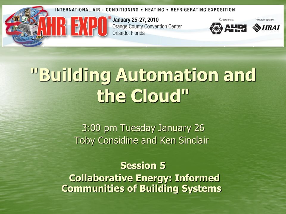 Building Automation and the Cloud 3:00 pm Tuesday January 26 Toby Considine and Ken Sinclair Toby Considine and Ken Sinclair Session 5 Collaborative Energy: Informed Communities of Building Systems Collaborative Energy: Informed Communities of Building Systems