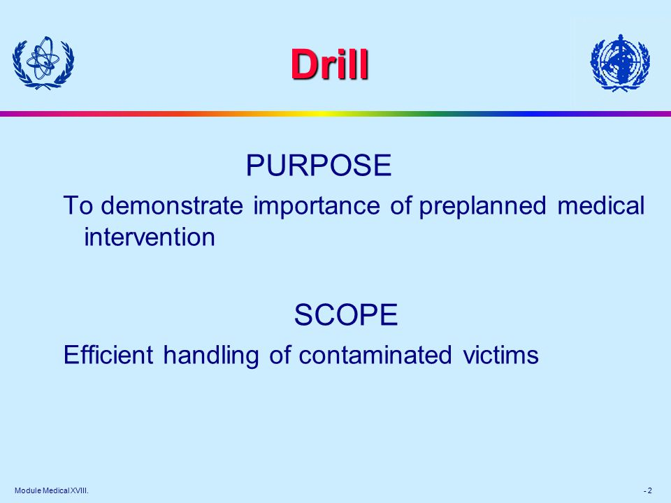 Module Medical XVIII. - 2 Drill PURPOSE To demonstrate importance of preplanned medical intervention SCOPE Efficient handling of contaminated victims
