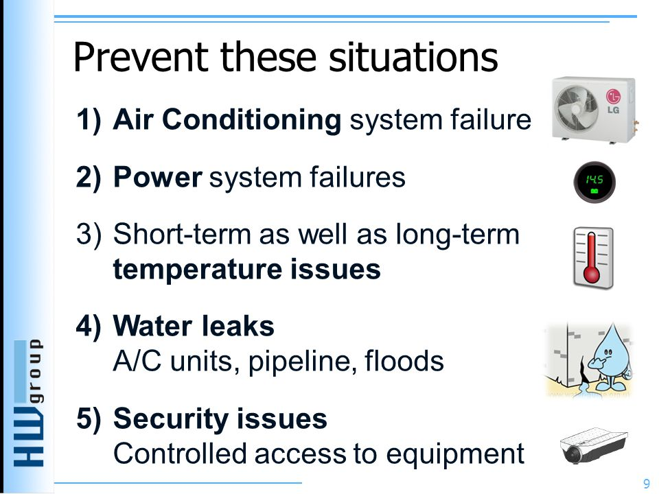 Prevent these situations 1)Air Conditioning system failure 2)Power system failures 3)Short-term as well as long-term temperature issues 4)Water leaks A/C units, pipeline, floods 5)Security issues Controlled access to equipment 9