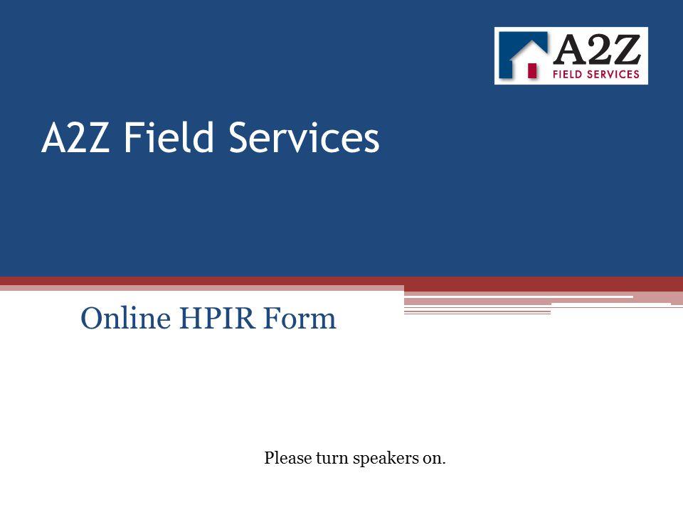 A2Z Field Services Online HPIR Form Please turn speakers on.