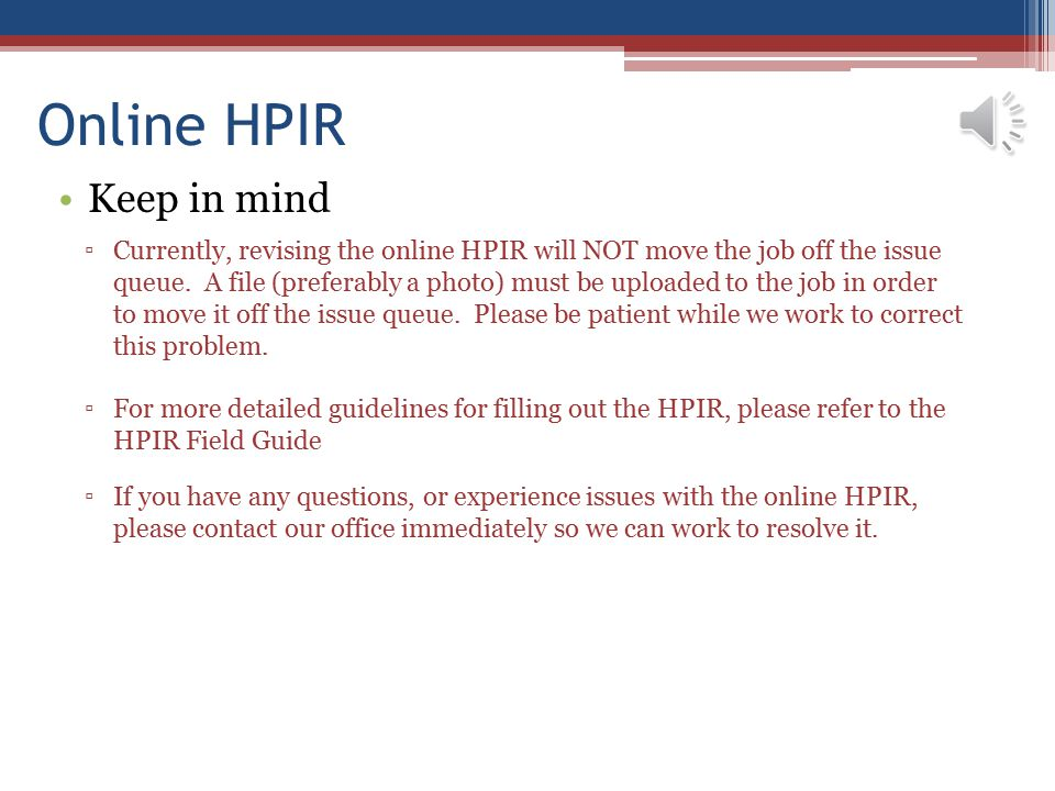 Online HPIR Keep in mind ▫Currently, revising the online HPIR will NOT move the job off the issue queue. A file (preferably a photo) must be uploaded