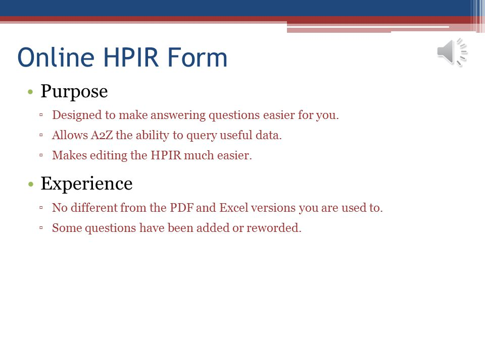 Online HPIR Form Purpose ▫Designed to make answering questions easier for you. ▫Allows A2Z the ability to query useful data. ▫Makes editing the HPIR m