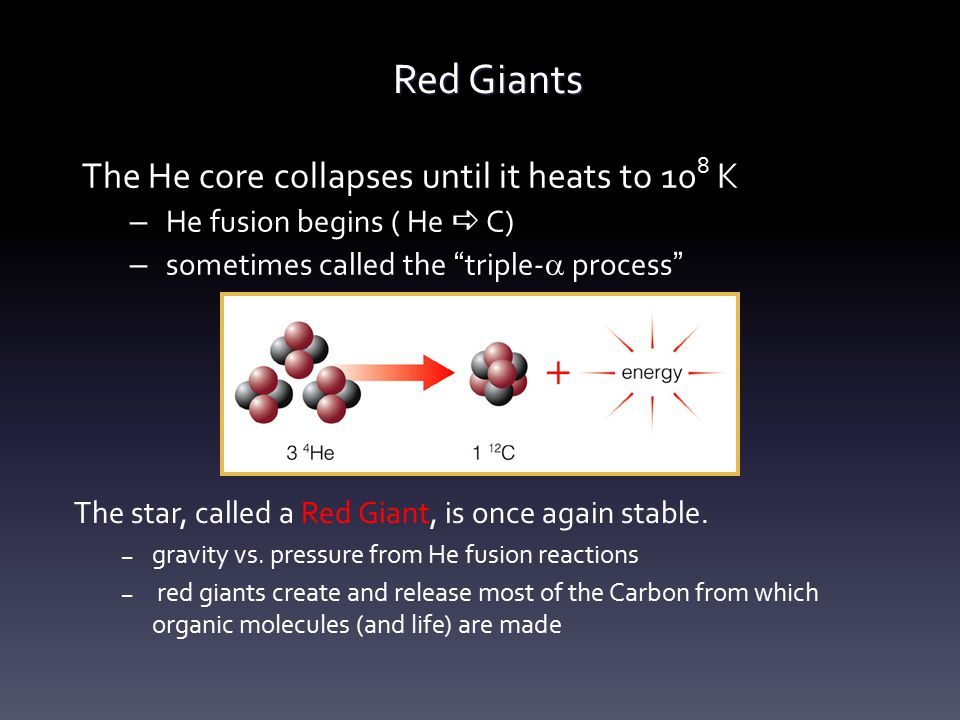 "Red Giants The He core collapses until it heats to 10 8 K – He fusion begins ( He  C) – sometimes called the "" triple-  process "" The star, called a"