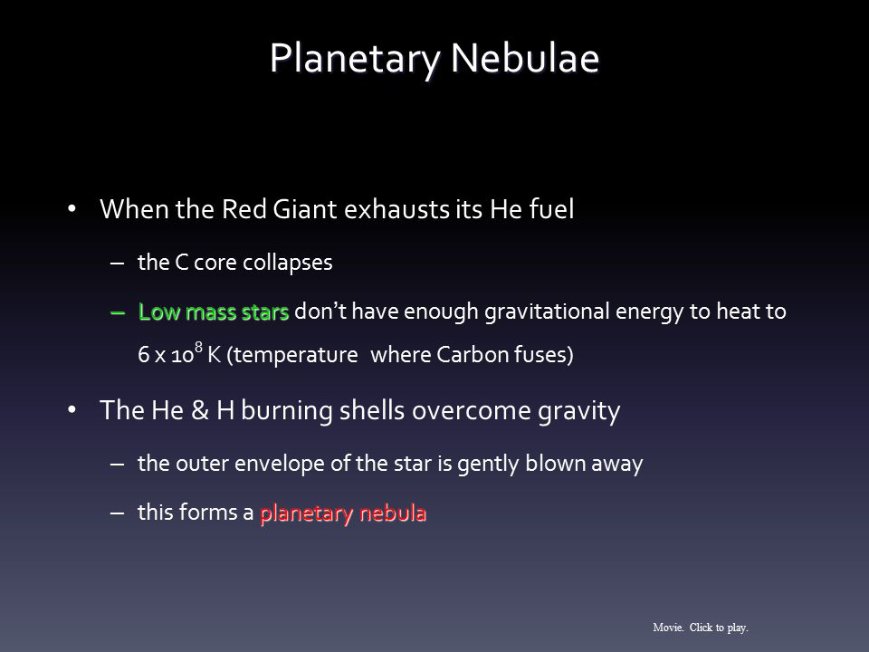 Planetary Nebulae When the Red Giant exhausts its He fuel – the C core collapses – Low mass stars – Low mass stars don ' t have enough gravitational e