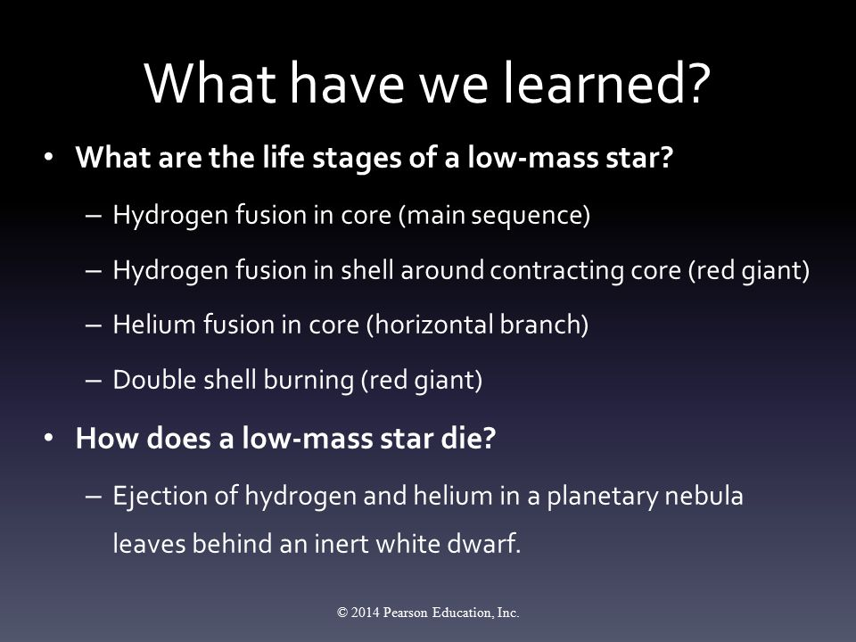 What have we learned? What are the life stages of a low-mass star? – Hydrogen fusion in core (main sequence) – Hydrogen fusion in shell around contrac