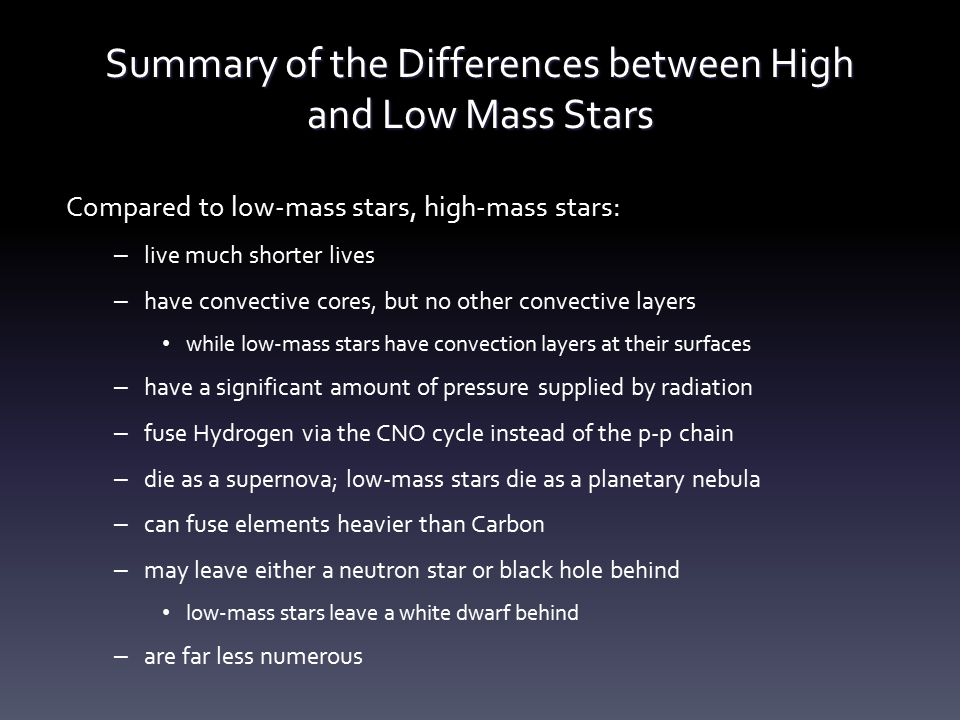Summary of the Differences between High and Low Mass Stars Compared to low-mass stars, high-mass stars: – live much shorter lives – have convective co