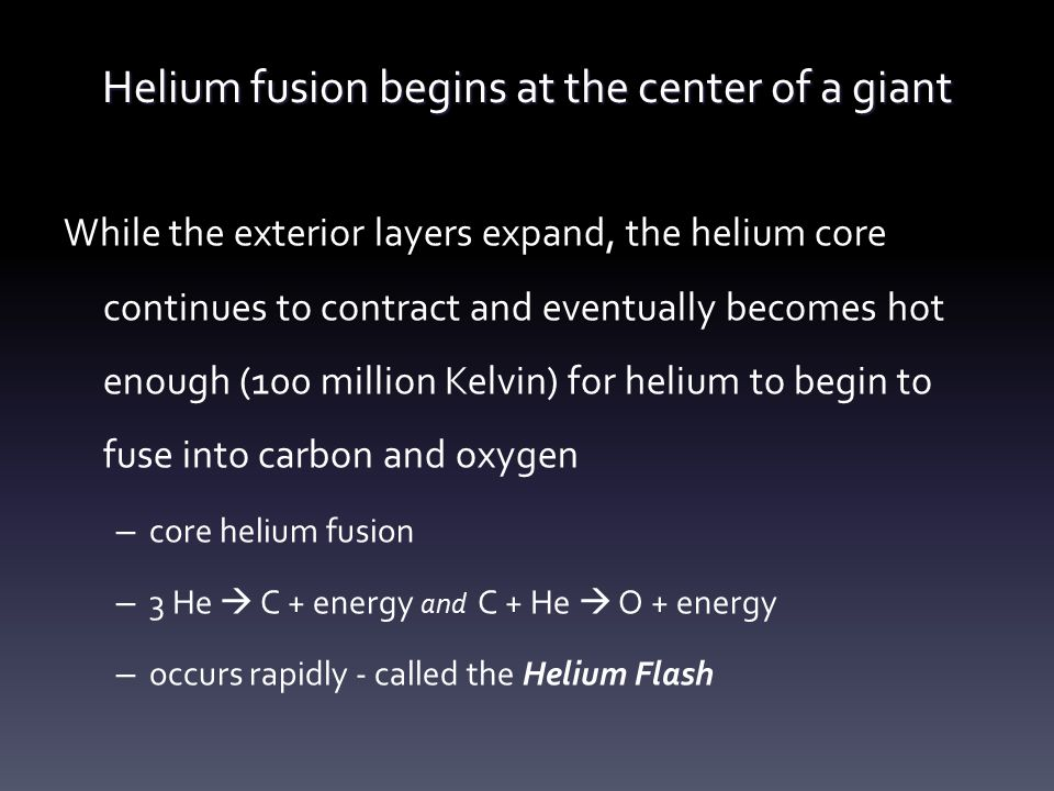 Helium fusion begins at the center of a giant While the exterior layers expand, the helium core continues to contract and eventually becomes hot enoug
