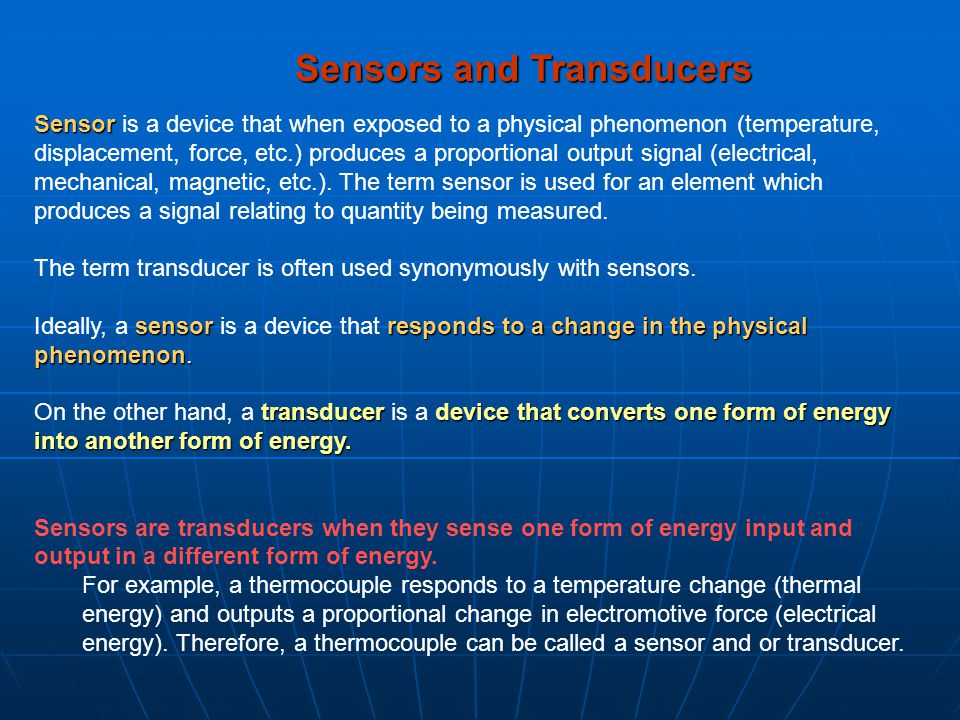 Sensor Sensor is a device that when exposed to a physical phenomenon (temperature, displacement, force, etc.) produces a proportional output signal (e