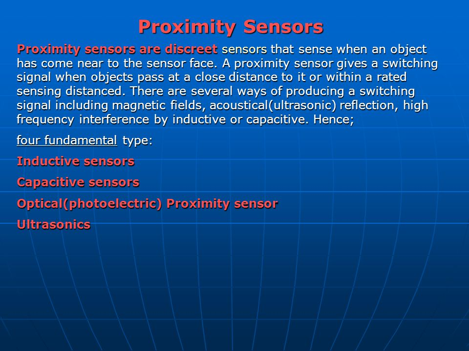 Proximity Sensors Proximity sensors are discreetsensors that sense when an object has come near to the sensor face. A proximity sensor gives a switchi