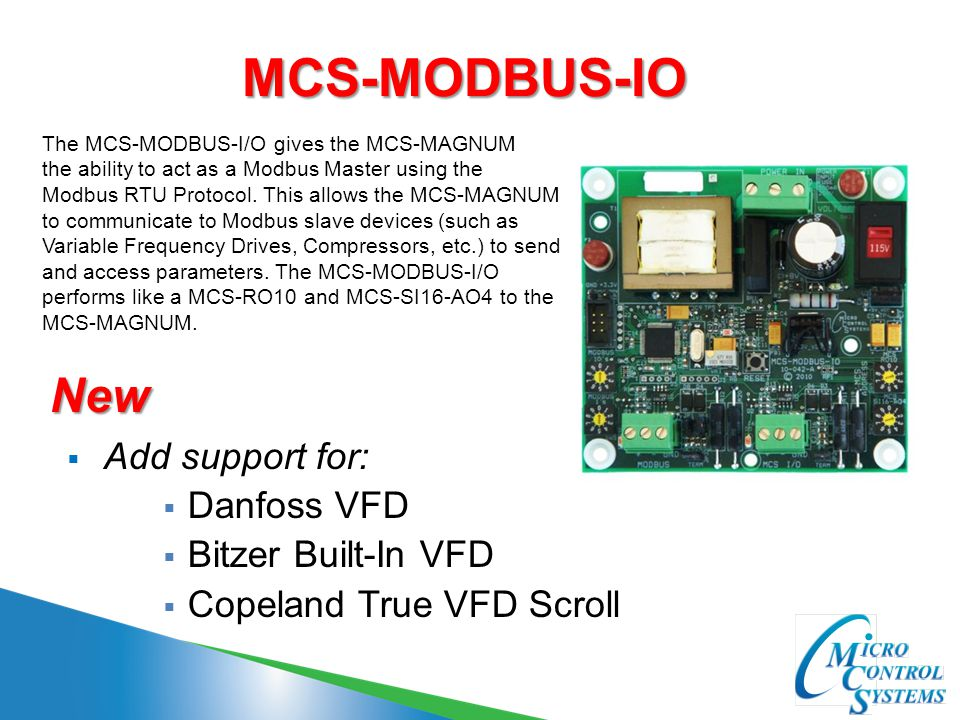 MCS-MODBUS-IO  Add support for:  Danfoss VFD  Bitzer Built-In VFD  Copeland True VFD Scroll The MCS-MODBUS-I/O gives the MCS-MAGNUM the ability to