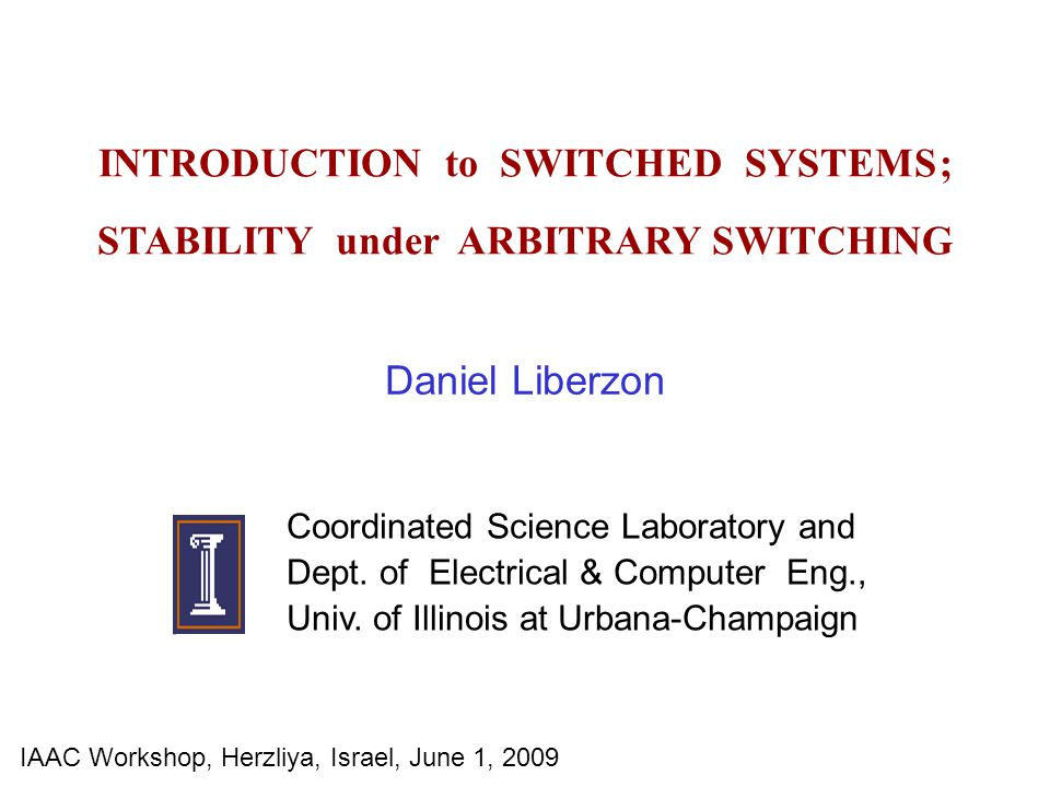 INTRODUCTION to SWITCHED SYSTEMS ; STABILITY under ARBITRARY SWITCHING Daniel Liberzon Coordinated Science Laboratory and Dept. of Electrical & Comput