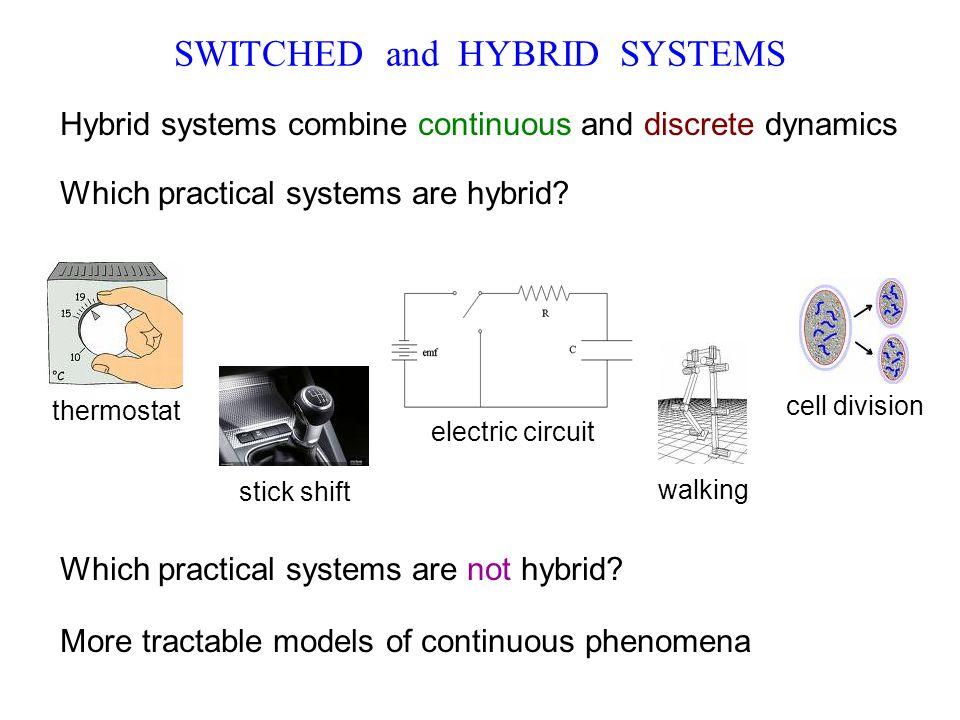 electric circuit SWITCHED and HYBRID SYSTEMS Hybrid systems combine continuous and discrete dynamics Which practical systems are hybrid? Which practic
