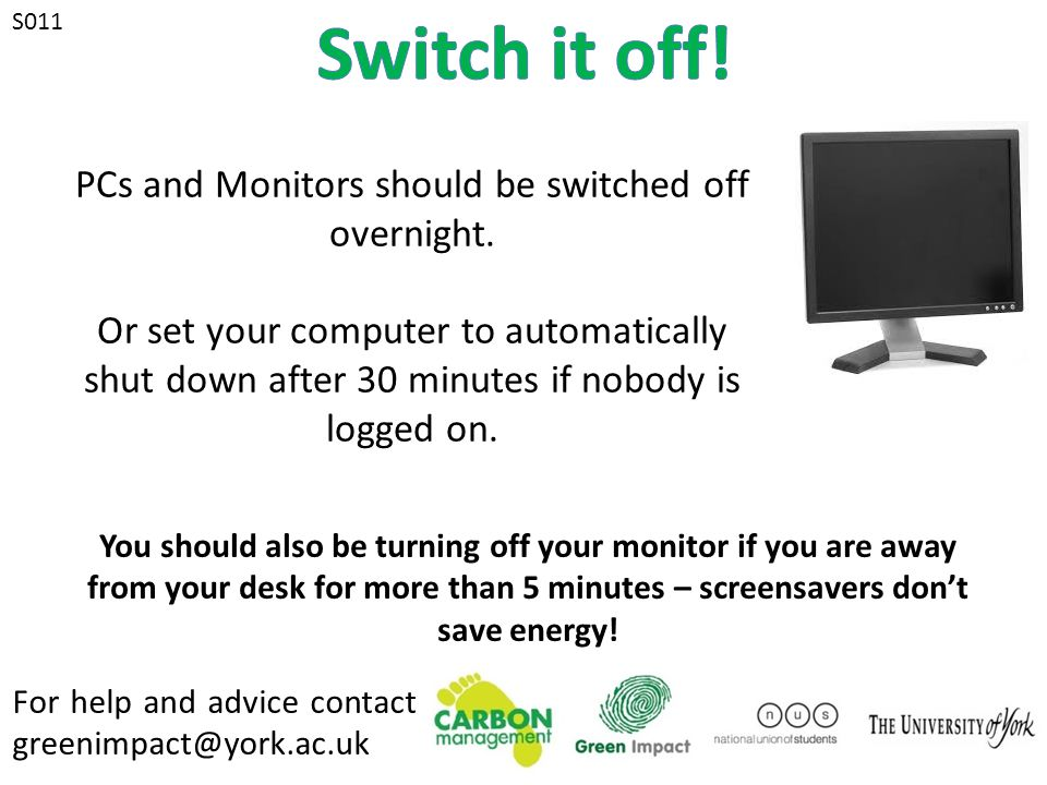 For help and advice contact greenimpact@york.ac.uk S011 PCs and Monitors should be switched off overnight.