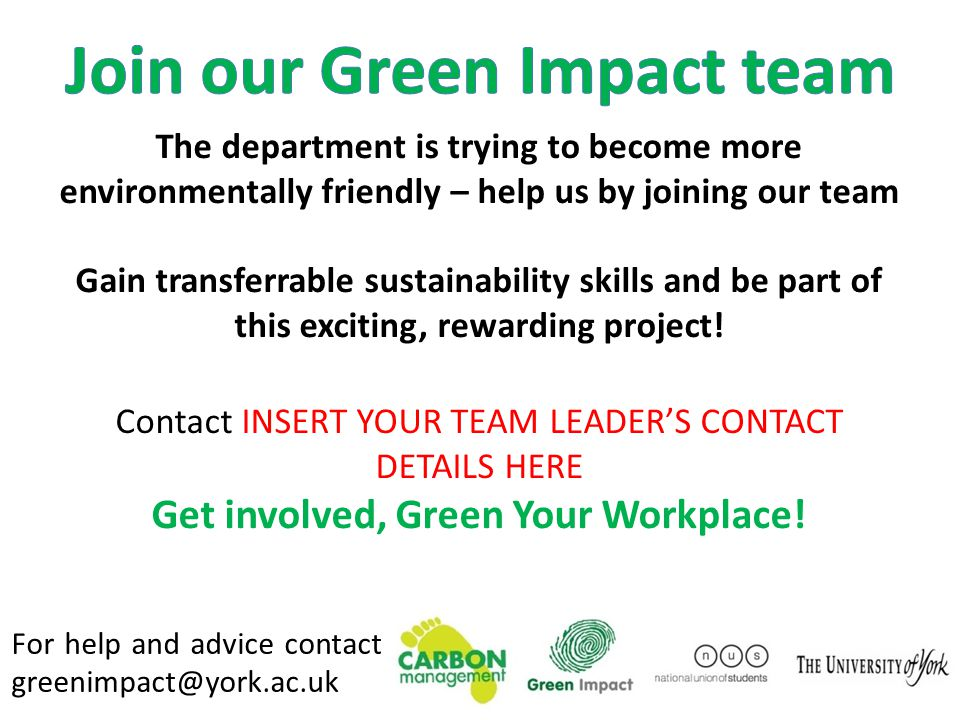 For help and advice contact greenimpact@york.ac.uk The department is trying to become more environmentally friendly – help us by joining our team Gain transferrable sustainability skills and be part of this exciting, rewarding project.