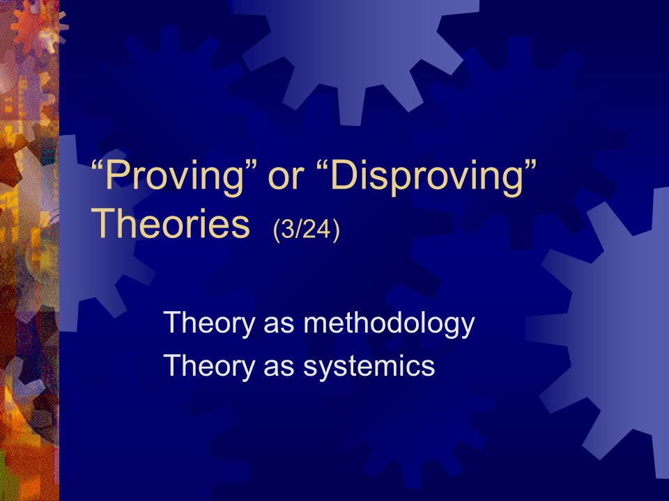 Proving or Disproving Theories (3/24) Theory as methodology Theory as systemics
