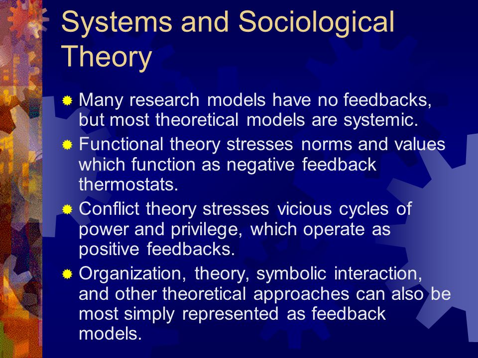Systems and Sociological Theory  Many research models have no feedbacks, but most theoretical models are systemic.