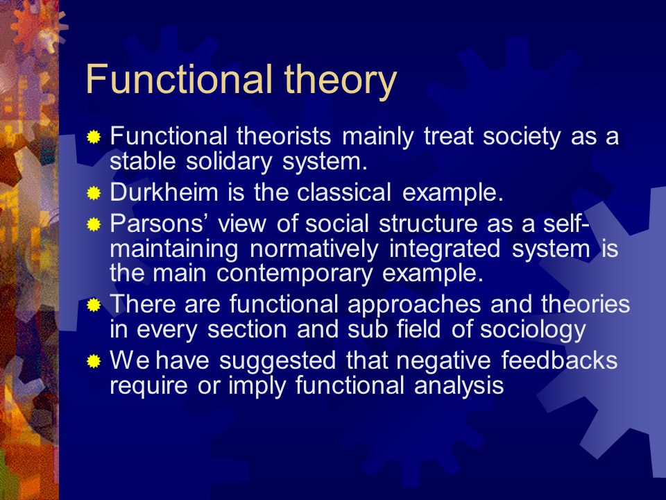 Functional theory  Functional theorists mainly treat society as a stable solidary system.