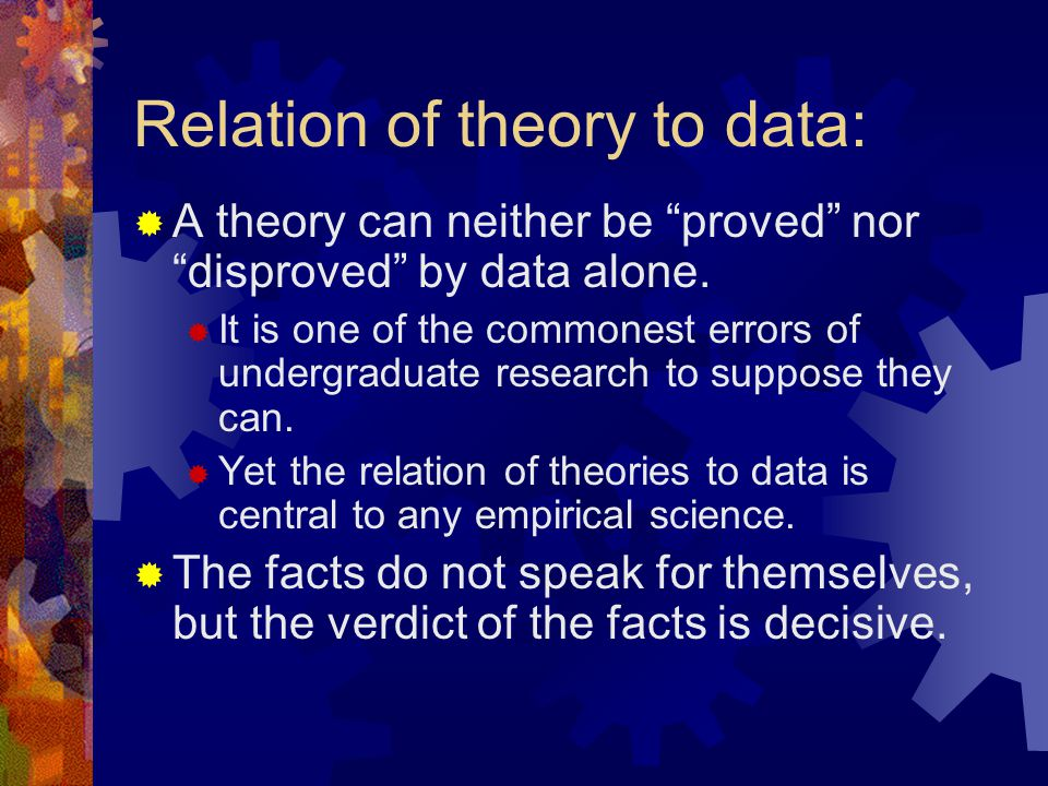 Relation of theory to data:  A theory can neither be proved nor disproved by data alone.