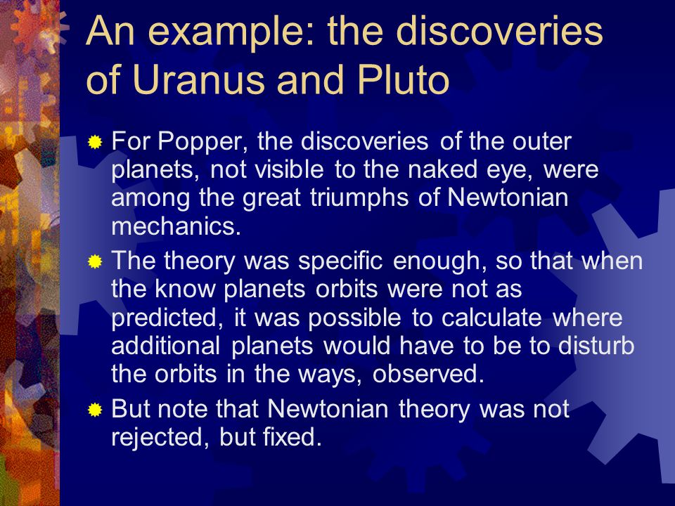 An example: the discoveries of Uranus and Pluto  For Popper, the discoveries of the outer planets, not visible to the naked eye, were among the great triumphs of Newtonian mechanics.
