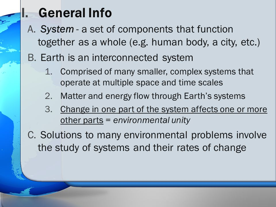 I.General Info A. System - a set of components that function together as a whole (e.g. human body, a city, etc.) B. Earth is an interconnected system