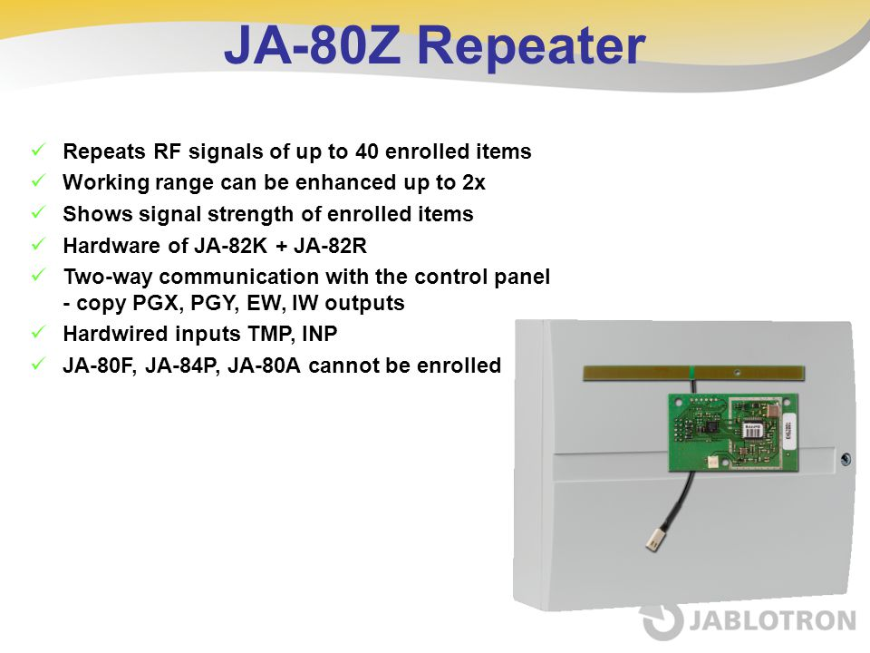 JA-80Z Repeater Repeats RF signals of up to 40 enrolled items Working range can be enhanced up to 2x Shows signal strength of enrolled items Hardware