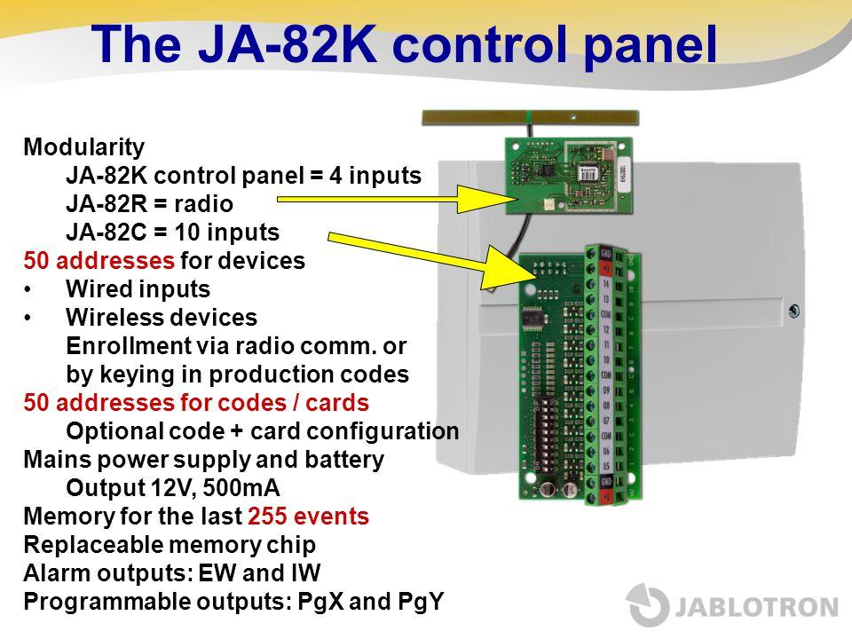 The JA-82K control panel Modularity JA-82K control panel = 4 inputs JA-82R = radio JA-82C = 10 inputs 50 addresses for devices Wired inputs Wireless d