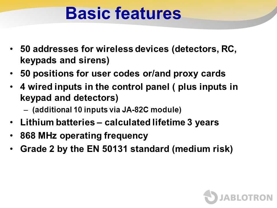 Basic features 50 addresses for wireless devices (detectors, RC, keypads and sirens) 50 positions for user codes or/and proxy cards 4 wired inputs in