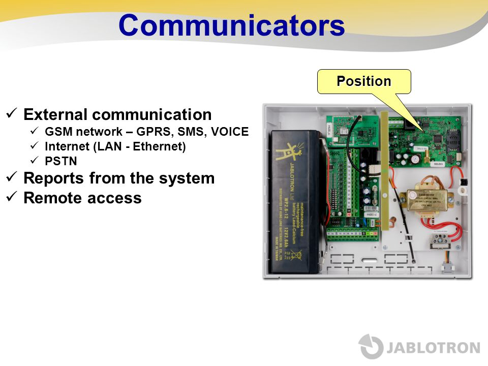 Communicators External communication GSM network – GPRS, SMS, VOICE Internet (LAN - Ethernet) PSTN Reports from the system Remote access Position