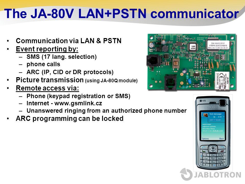 The JA-80V LAN+PSTN communicator Communication via LAN & PSTN Event reporting by: –SMS (17 lang. selection) –phone calls –ARC (IP, CID or DR protocols