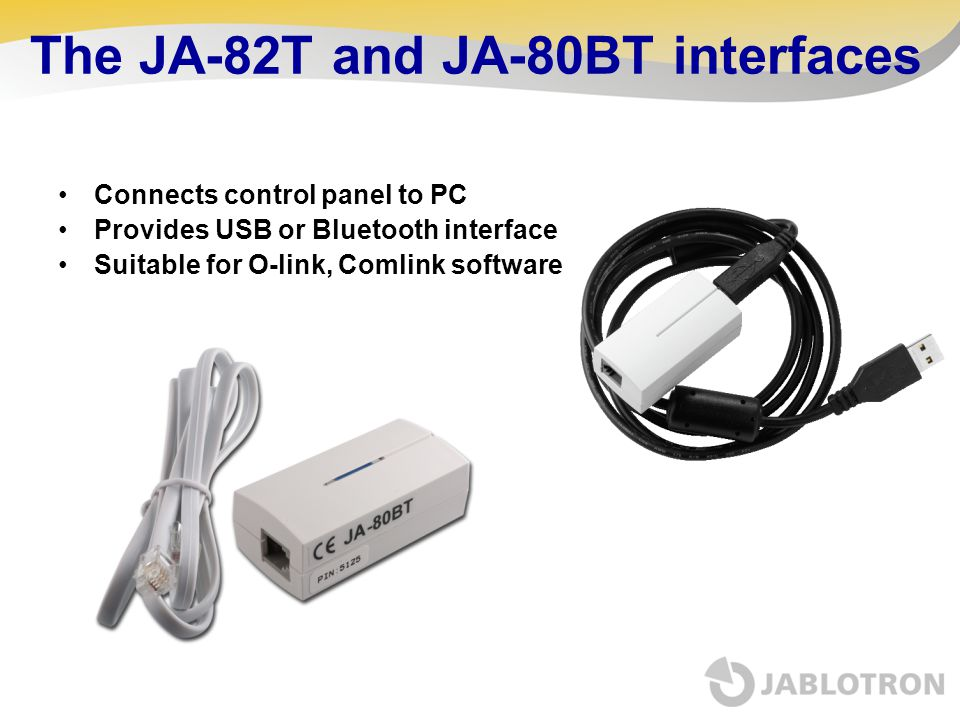 The JA-82T and JA-80BT interfaces Connects control panel to PC Provides USB or Bluetooth interface Suitable for O-link, Comlink software