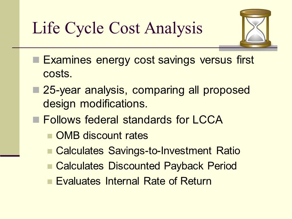 Life Cycle Cost Analysis Examines energy cost savings versus first costs.