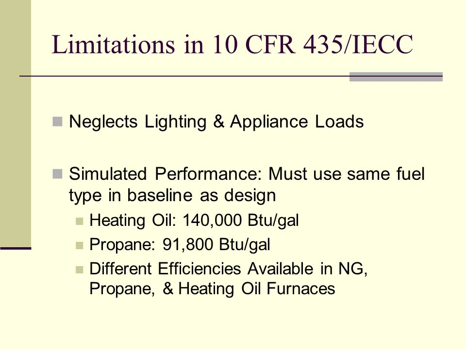 Limitations in 10 CFR 435/IECC Neglects Lighting & Appliance Loads Simulated Performance: Must use same fuel type in baseline as design Heating Oil: 140,000 Btu/gal Propane: 91,800 Btu/gal Different Efficiencies Available in NG, Propane, & Heating Oil Furnaces