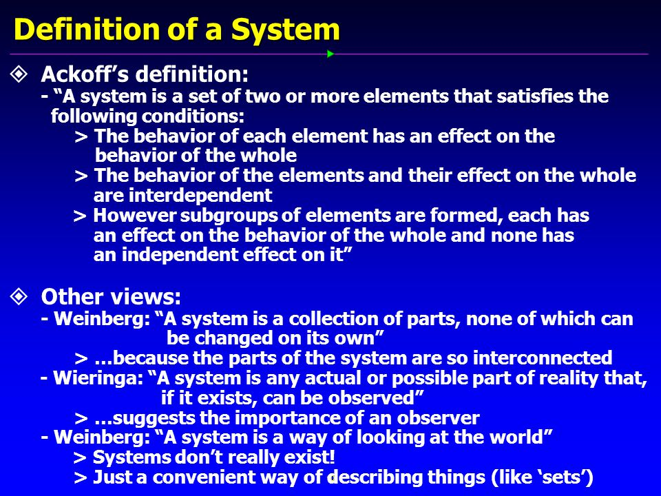 10 Definition of a System   Ackoff's definition: - A system is a set of two or more elements that satisfies the following conditions: > The behavior of each element has an effect on the behavior of the whole > The behavior of the elements and their effect on the whole are interdependent > However subgroups of elements are formed, each has an effect on the behavior of the whole and none has an independent effect on it   Other views: - Weinberg: A system is a collection of parts, none of which can be changed on its own > …because the parts of the system are so interconnected - Wieringa: A system is any actual or possible part of reality that, if it exists, can be observed > …suggests the importance of an observer - Weinberg: A system is a way of looking at the world > Systems don't really exist.