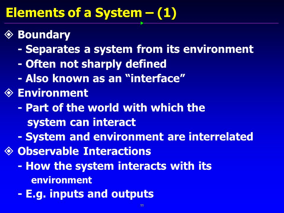 11 Elements of a System – (1)   Boundary - Separates a system from its environment - Often not sharply defined - Also known as an interface   Environment - Part of the world with which the system can interact - System and environment are interrelated   Observable Interactions - How the system interacts with its environment - E.g.