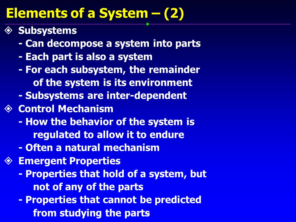 12 Elements of a System – (2)   Subsystems - Can decompose a system into parts - Each part is also a system - For each subsystem, the remainder of the system is its environment - Subsystems are inter-dependent   Control Mechanism - How the behavior of the system is regulated to allow it to endure - Often a natural mechanism   Emergent Properties - Properties that hold of a system, but not of any of the parts - Properties that cannot be predicted from studying the parts