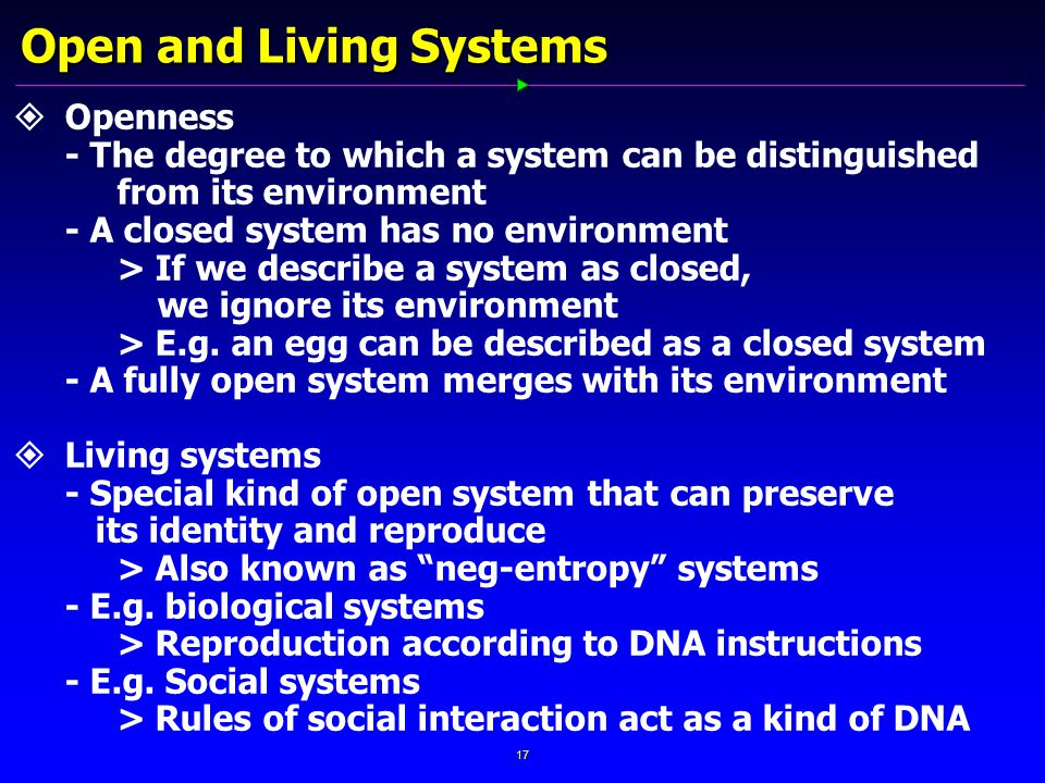 17 Open and Living Systems   Openness - The degree to which a system can be distinguished from its environment - A closed system has no environment > If we describe a system as closed, we ignore its environment > E.g.